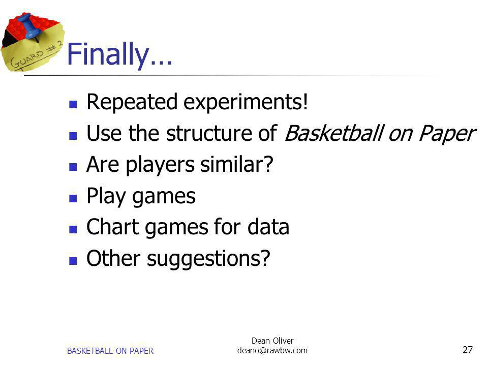 BASKETBALL ON PAPER Dean Oliver deano@rawbw.com 27 Finally… Repeated experiments! Use the structure of Basketball on Paper Are players similar? Play g