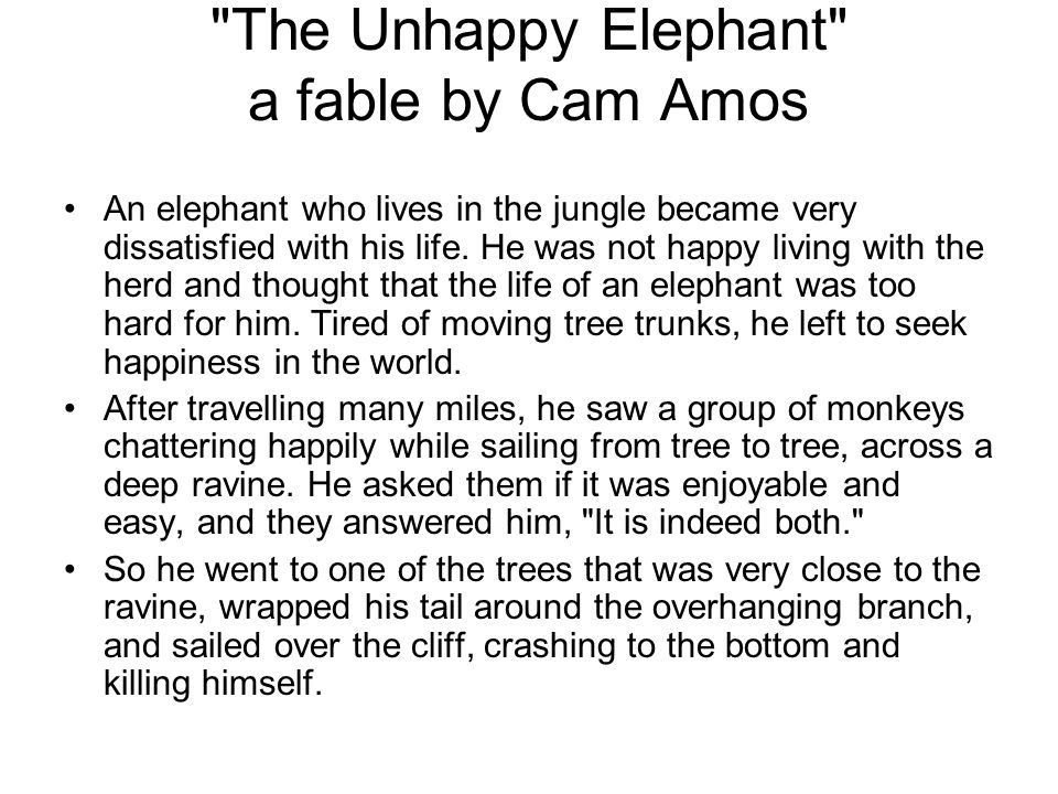 The Unhappy Elephant a fable by Cam Amos An elephant who lives in the jungle became very dissatisfied with his life.