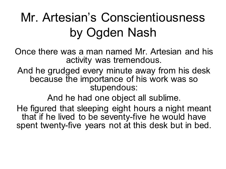 Mr. Artesians Conscientiousness by Ogden Nash Once there was a man named Mr. Artesian and his activity was tremendous. And he grudged every minute awa