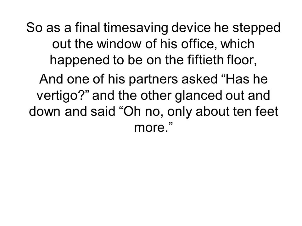 So as a final timesaving device he stepped out the window of his office, which happened to be on the fiftieth floor, And one of his partners asked Has