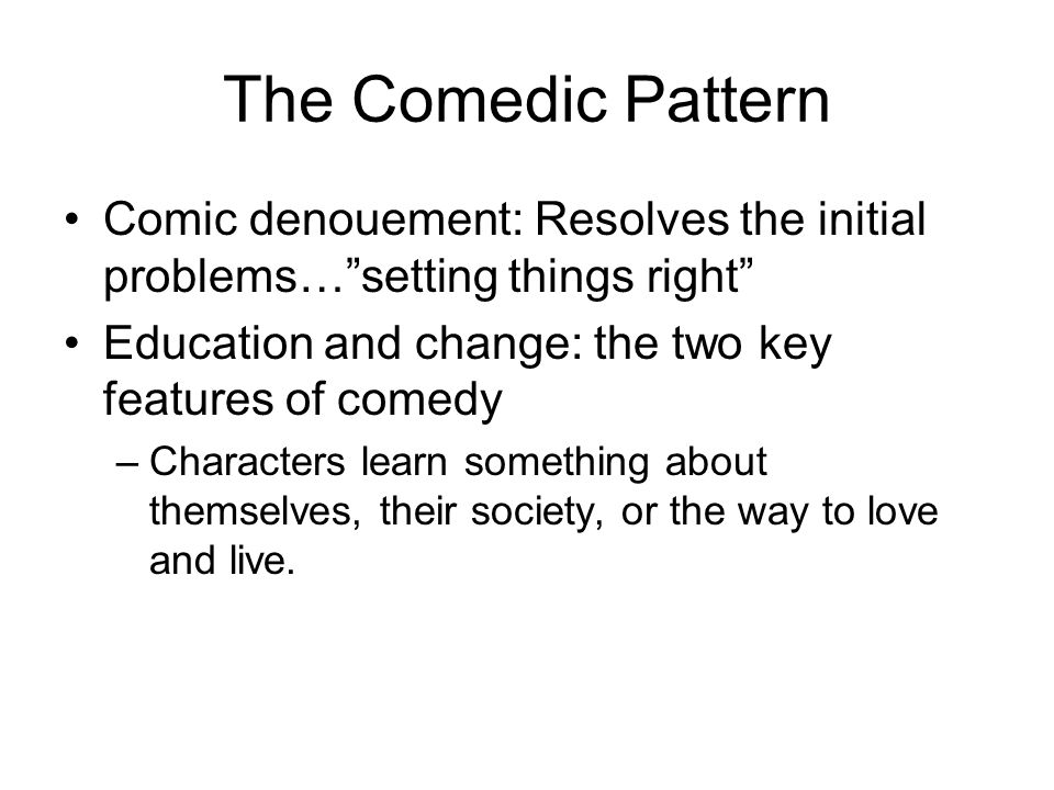 The Comedic Pattern Comic denouement: Resolves the initial problems…setting things right Education and change: the two key features of comedy –Charact