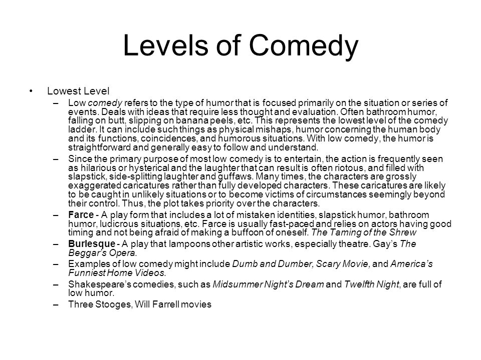 Levels of Comedy Lowest Level –Low comedy refers to the type of humor that is focused primarily on the situation or series of events. Deals with ideas