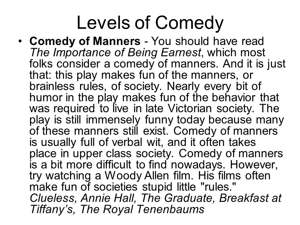 Levels of Comedy Comedy of Manners - You should have read The Importance of Being Earnest, which most folks consider a comedy of manners. And it is ju