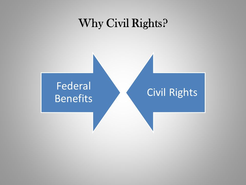 Why Civil Rights? Federal Benefits Civil Rights