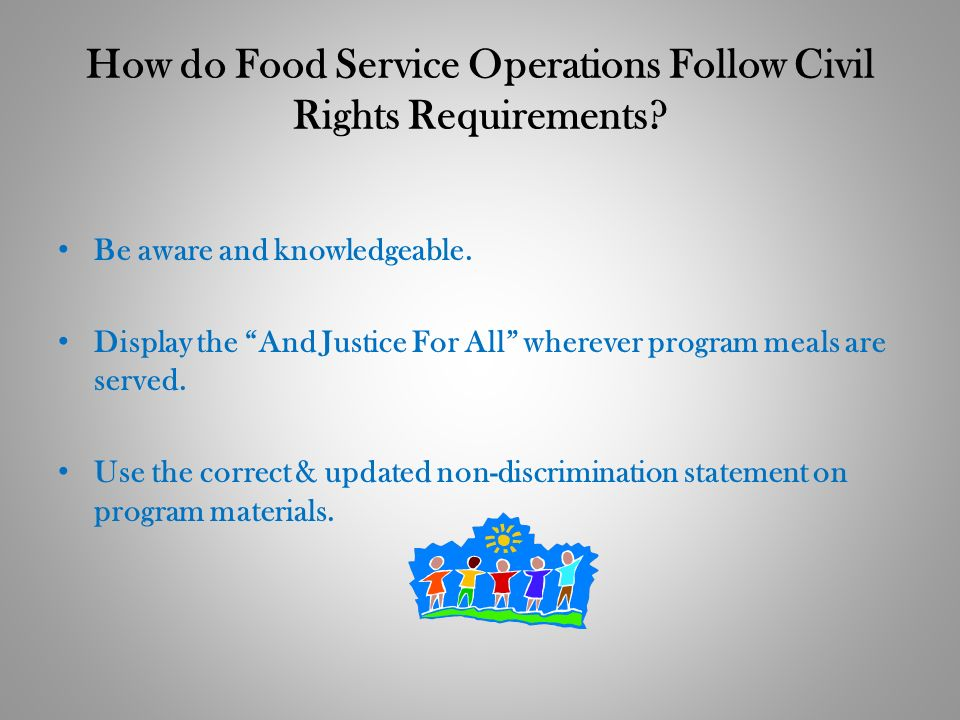 How do Food Service Operations Follow Civil Rights Requirements? Be aware and knowledgeable. Display the And Justice For All wherever program meals ar
