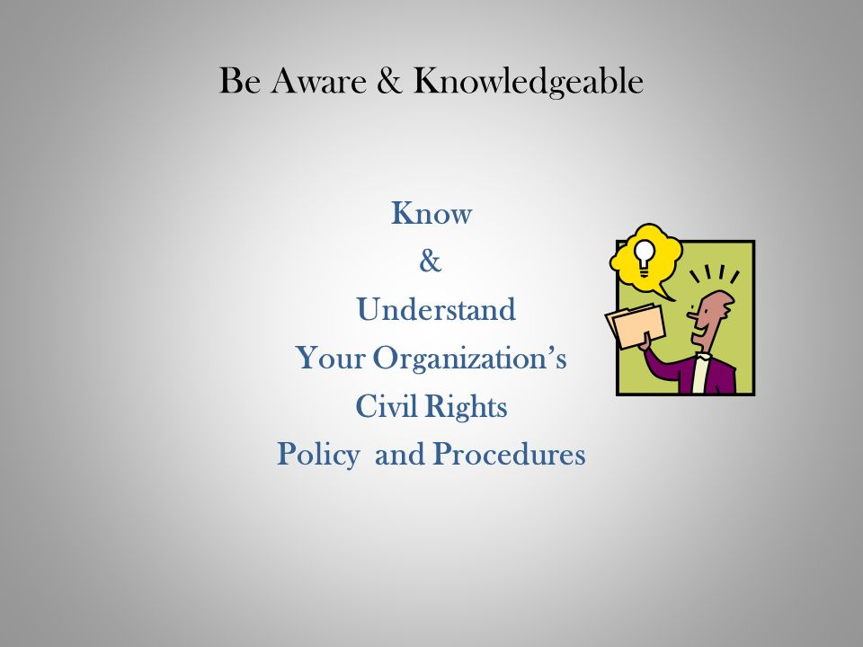 Be Aware & Knowledgeable Know & Understand Your Organizations Civil Rights Policy and Procedures