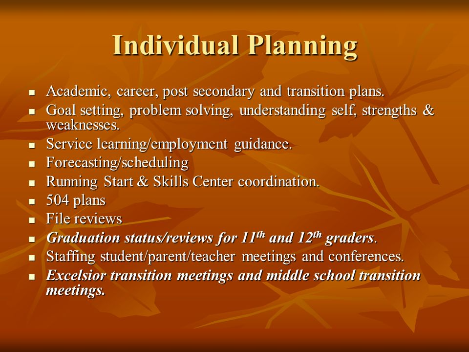 Individual Planning Academic, career, post secondary and transition plans.