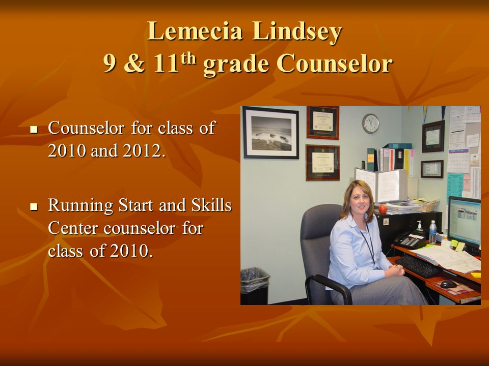 Lemecia Lindsey 9 & 11 th grade Counselor Counselor for class of 2010 and 2012. Counselor for class of 2010 and 2012. Running Start and Skills Center