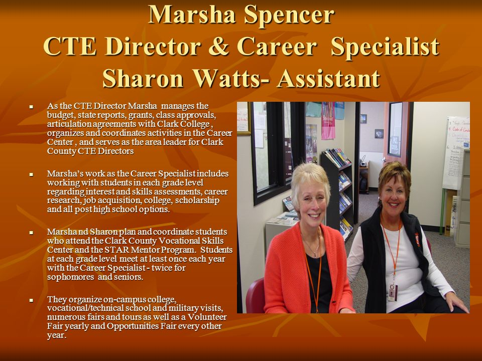 Marsha Spencer CTE Director & Career Specialist Sharon Watts- Assistant As the CTE Director Marsha manages the budget, state reports, grants, class ap
