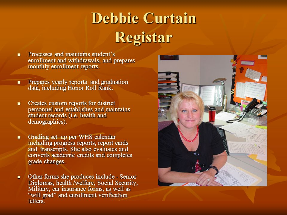 Debbie Curtain Registar Processes and maintains students enrollment and withdrawals, and prepares monthly enrollment reports. Processes and maintains