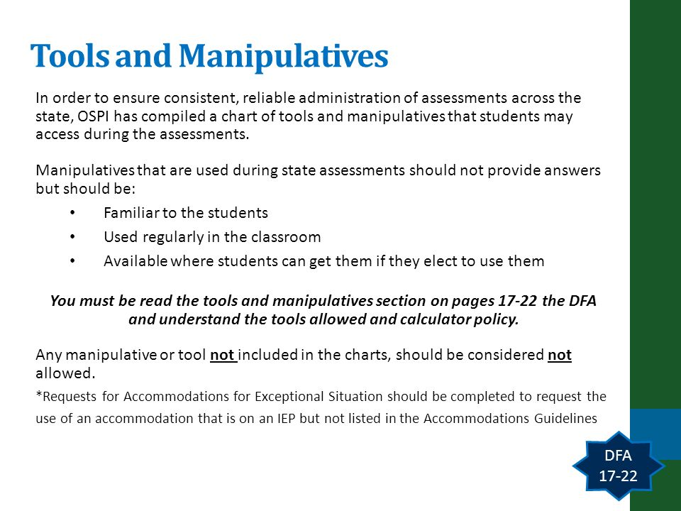 Tools and Manipulatives DFA 17-22 In order to ensure consistent, reliable administration of assessments across the state, OSPI has compiled a chart of tools and manipulatives that students may access during the assessments.