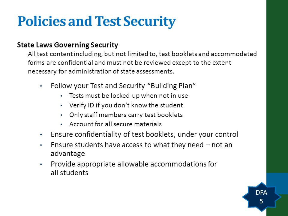 Policies and Test Security State Laws Governing Security All test content including, but not limited to, test booklets and accommodated forms are confidential and must not be reviewed except to the extent necessary for administration of state assessments.