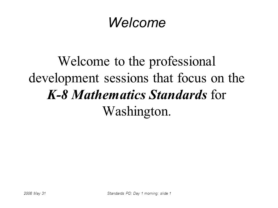 2008 May 31Standards PD: Day 1 morning: slide 1 Welcome Welcome to the professional development sessions that focus on the K-8 Mathematics Standards f