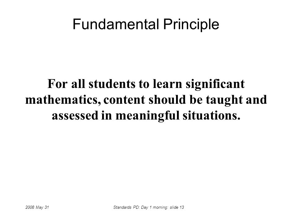 2008 May 31Standards PD: Day 1 morning: slide 13 Fundamental Principle For all students to learn significant mathematics, content should be taught and