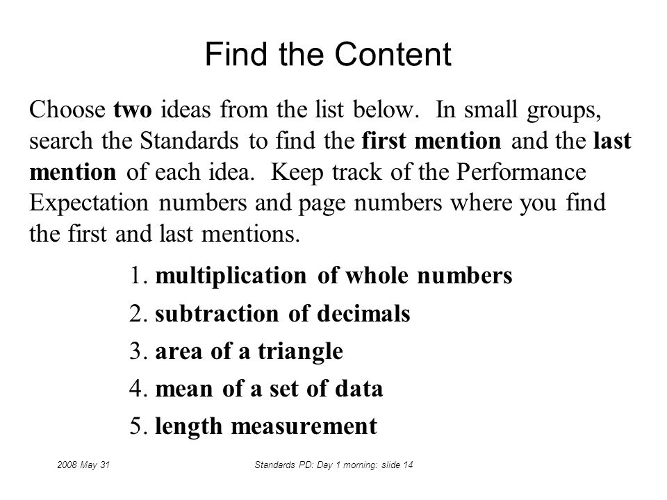 2008 May 31Standards PD: Day 1 morning: slide 14 Find the Content Choose two ideas from the list below. In small groups, search the Standards to find