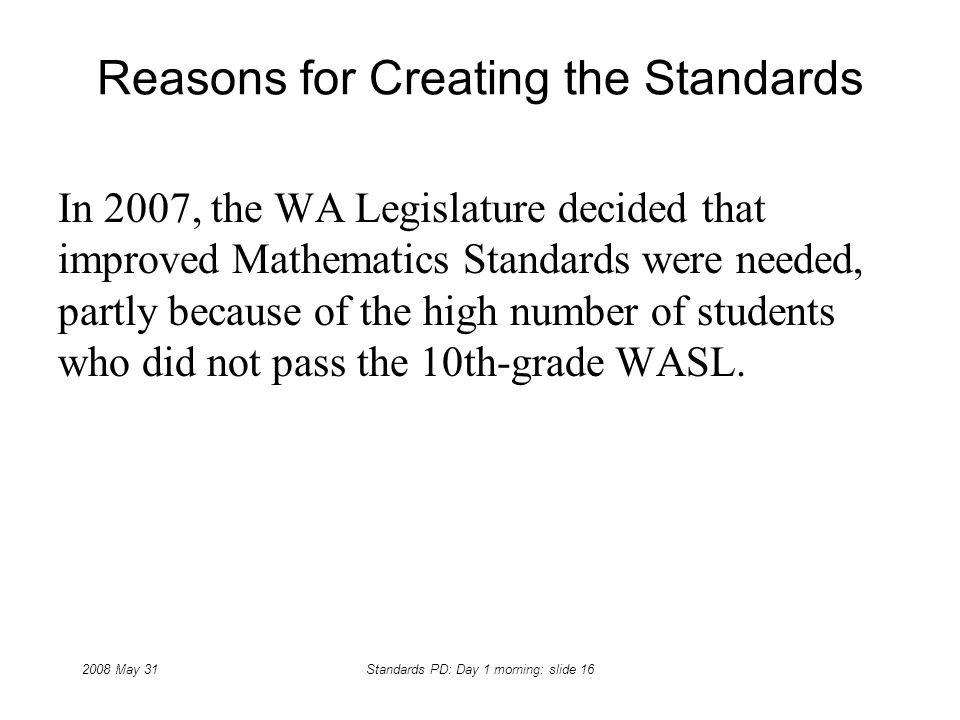 2008 May 31Standards PD: Day 1 morning: slide 16 Reasons for Creating the Standards In 2007, the WA Legislature decided that improved Mathematics Stan