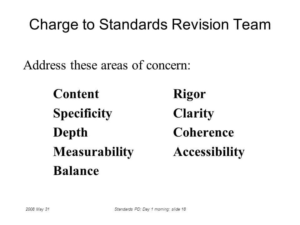 2008 May 31Standards PD: Day 1 morning: slide 18 Charge to Standards Revision Team Address these areas of concern: ContentRigor SpecificityClarity Dep