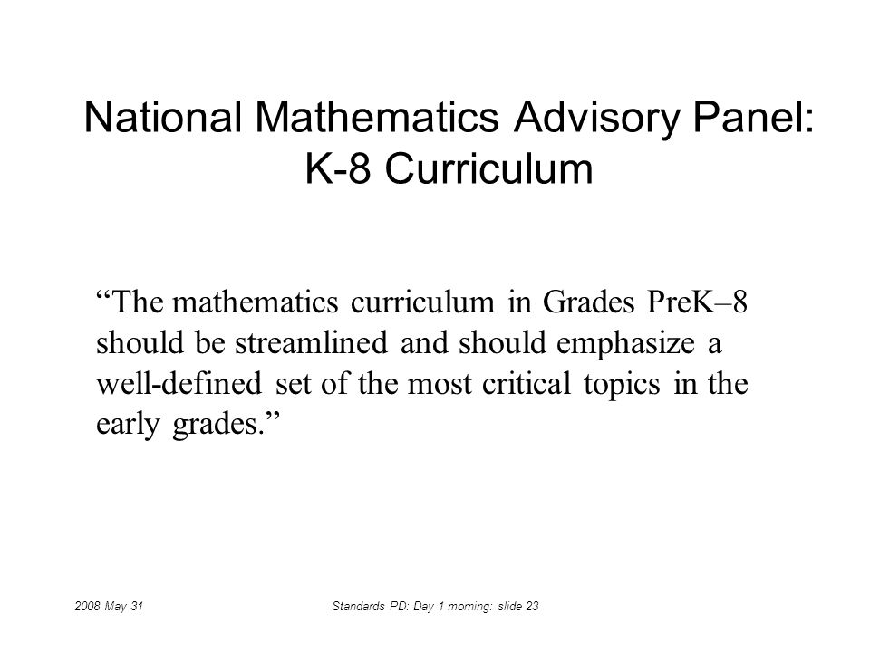 2008 May 31Standards PD: Day 1 morning: slide 23 National Mathematics Advisory Panel: K-8 Curriculum The mathematics curriculum in Grades PreK–8 shoul