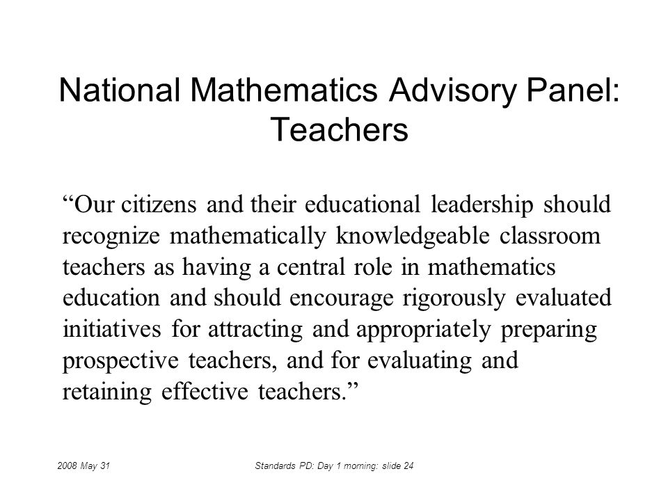 2008 May 31Standards PD: Day 1 morning: slide 24 National Mathematics Advisory Panel: Teachers Our citizens and their educational leadership should re