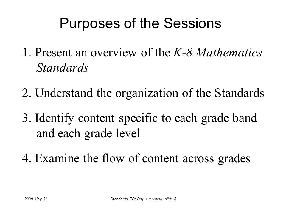 2008 May 31Standards PD: Day 1 morning: slide 3 Purposes of the Sessions 1. Present an overview of the K-8 Mathematics Standards 2. Understand the org