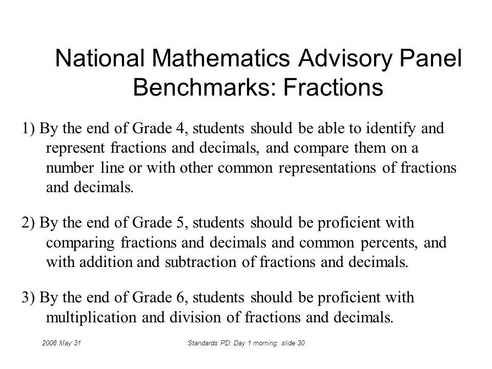 2008 May 31Standards PD: Day 1 morning: slide 30 National Mathematics Advisory Panel Benchmarks: Fractions 1) By the end of Grade 4, students should b