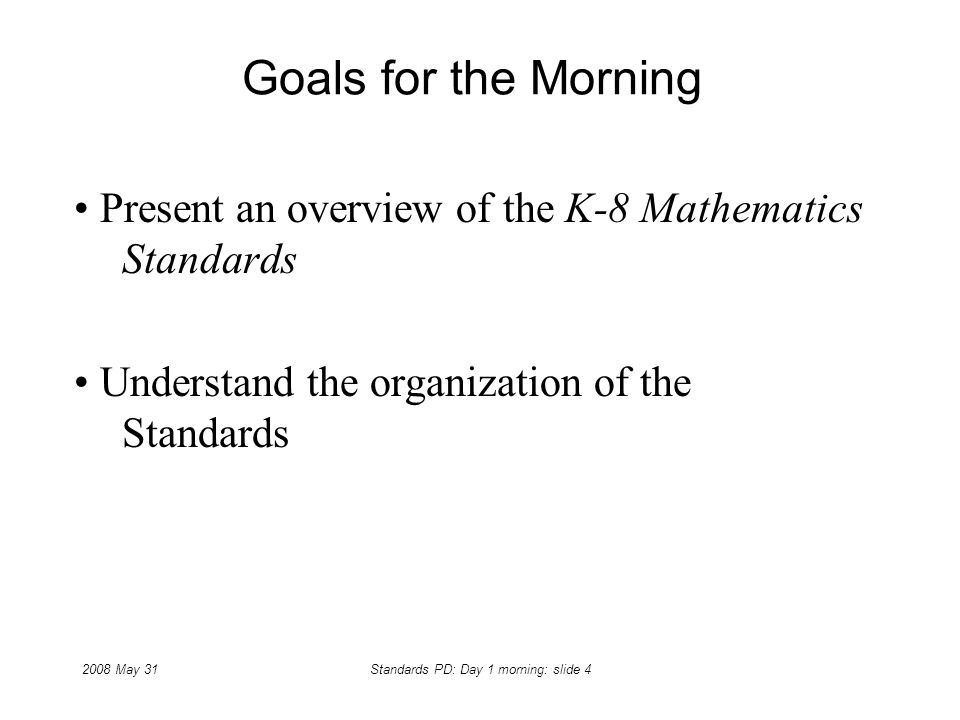 2008 May 31Standards PD: Day 1 morning: slide 4 Goals for the Morning Present an overview of the K-8 Mathematics Standards Understand the organization