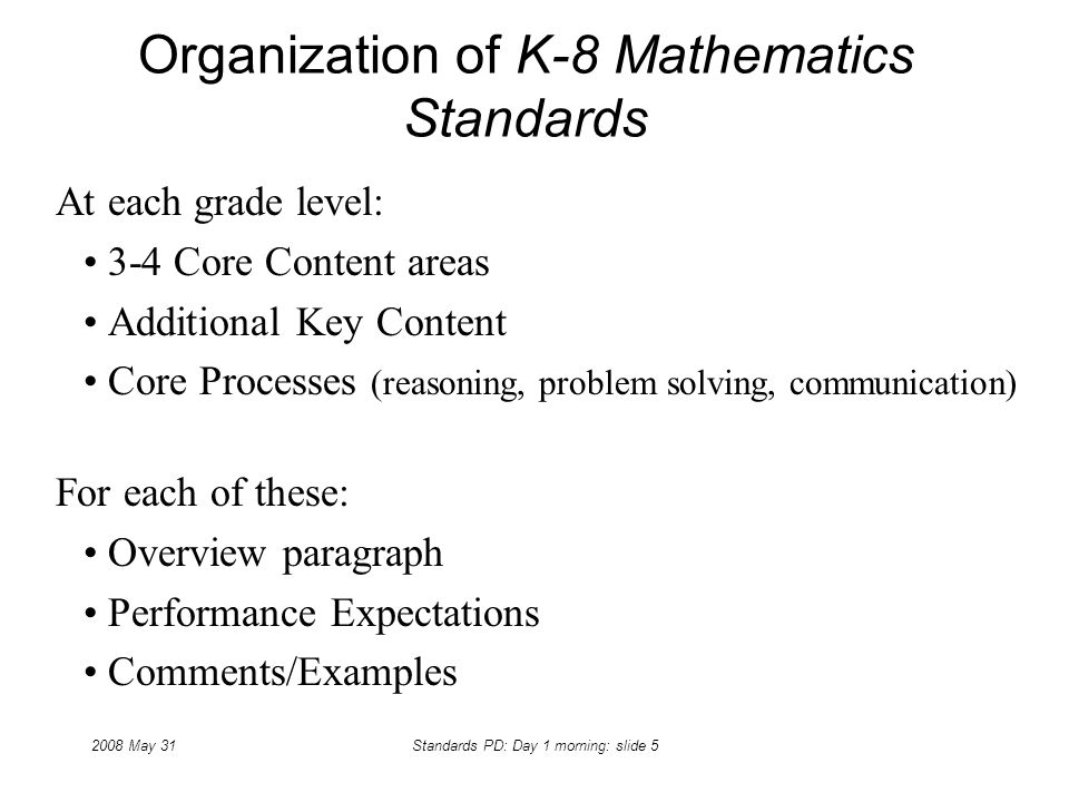 2008 May 31Standards PD: Day 1 morning: slide 5 Organization of K-8 Mathematics Standards At each grade level: 3-4 Core Content areas Additional Key C