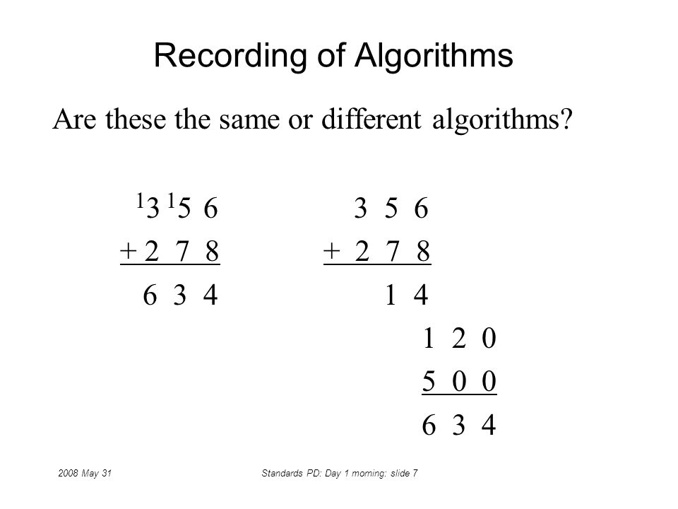 2008 May 31Standards PD: Day 1 morning: slide 7 Recording of Algorithms Are these the same or different algorithms? 1 3 1 5 6 3 5 6 + 2 7 8+ 2 7 8 6 3