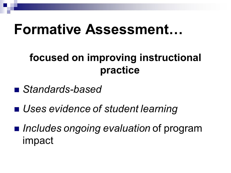 Formative Assessment… focused on improving instructional practice Standards-based Uses evidence of student learning Includes ongoing evaluation of program impact