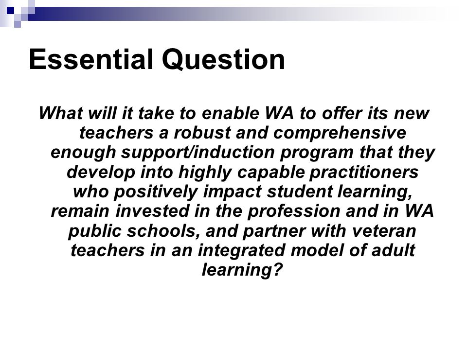 Essential Question What will it take to enable WA to offer its new teachers a robust and comprehensive enough support/induction program that they develop into highly capable practitioners who positively impact student learning, remain invested in the profession and in WA public schools, and partner with veteran teachers in an integrated model of adult learning