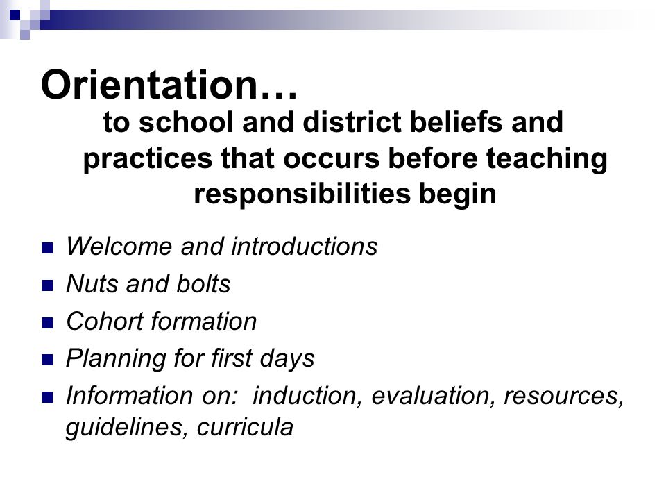 Orientation… to school and district beliefs and practices that occurs before teaching responsibilities begin Welcome and introductions Nuts and bolts Cohort formation Planning for first days Information on: induction, evaluation, resources, guidelines, curricula