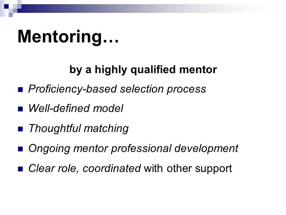 Mentoring… by a highly qualified mentor Proficiency-based selection process Well-defined model Thoughtful matching Ongoing mentor professional development Clear role, coordinated with other support