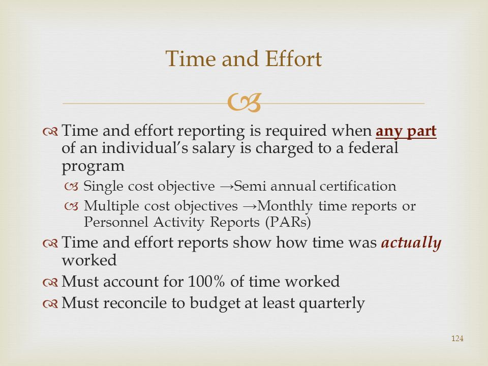 Time and effort reporting is required when any part of an individuals salary is charged to a federal program Single cost objective Semi annual certifi