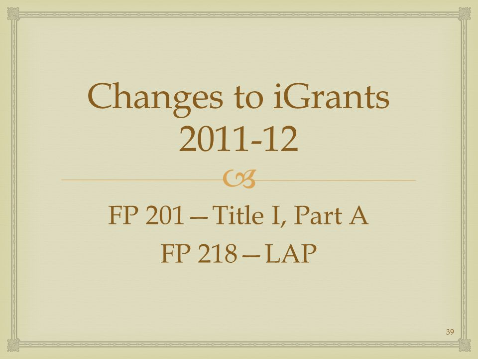 Changes to iGrants 2011-12 FP 201Title I, Part A FP 218LAP 39