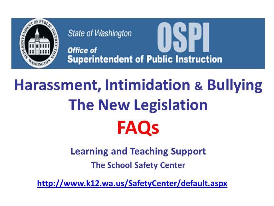 Harassment, Intimidation & Bullying The New Legislation FAQs Learning and Teaching Support The School Safety Center http://www.k12.wa.us/SafetyCenter/