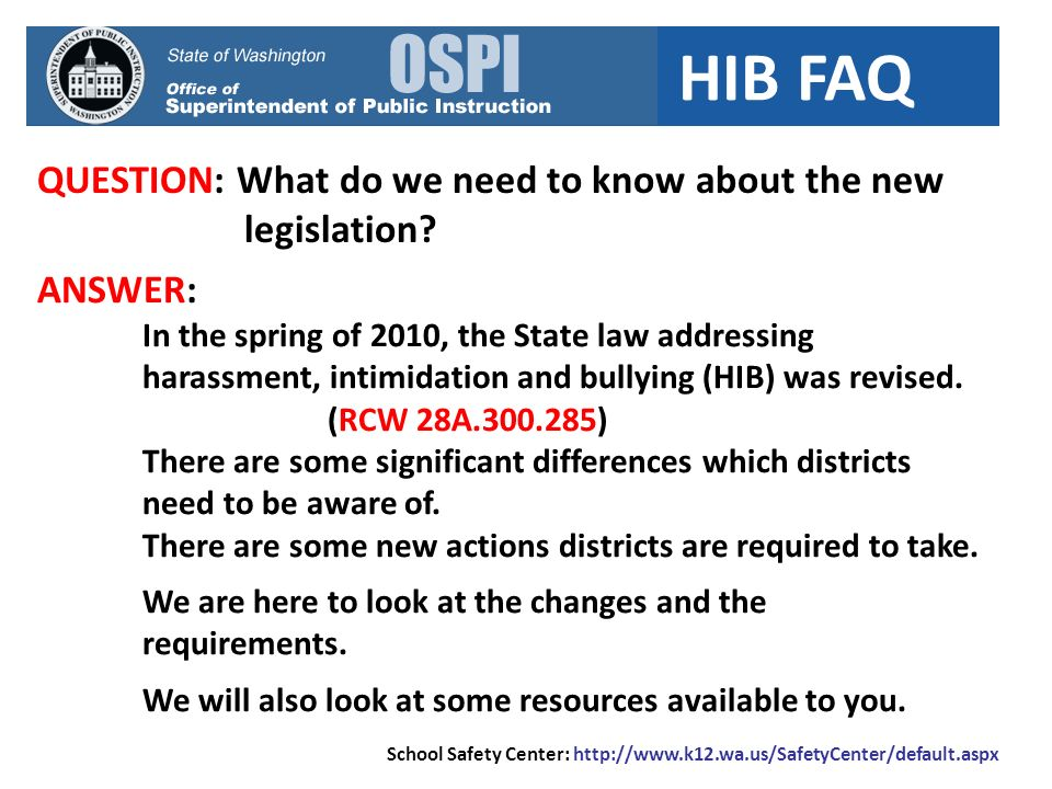 HIB FAQ QUESTION: What do we need to know about the new legislation? School Safety Center: http://www.k12.wa.us/SafetyCenter/default.aspx ANSWER: In t