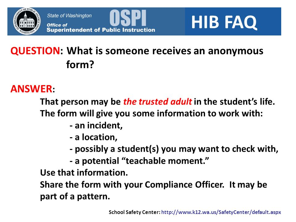 HIB FAQ QUESTION: What is someone receives an anonymous form? ANSWER : That person may be the trusted adult in the students life. The form will give y
