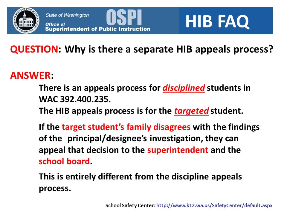 HIB FAQ QUESTION: Why is there a separate HIB appeals process? ANSWER: There is an appeals process for disciplined students in WAC 392.400.235. The HI