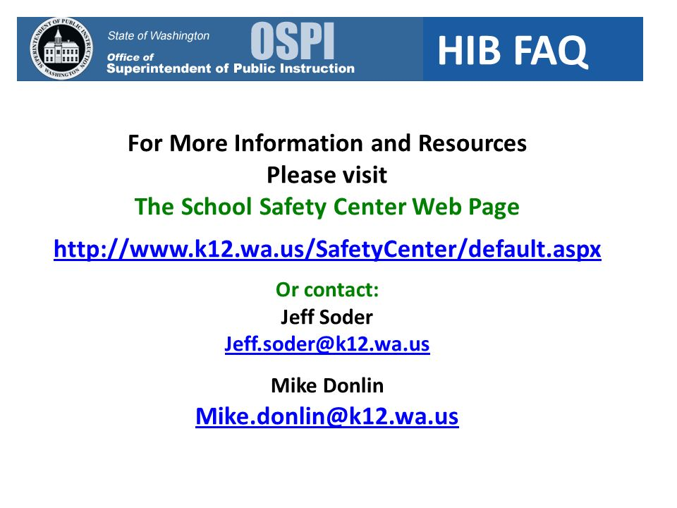 HIB FAQ For More Information and Resources Please visit The School Safety Center Web Page http://www.k12.wa.us/SafetyCenter/default.aspx Or contact: Jeff Soder Jeff.soder@k12.wa.us Mike Donlin Mike.donlin@k12.wa.us