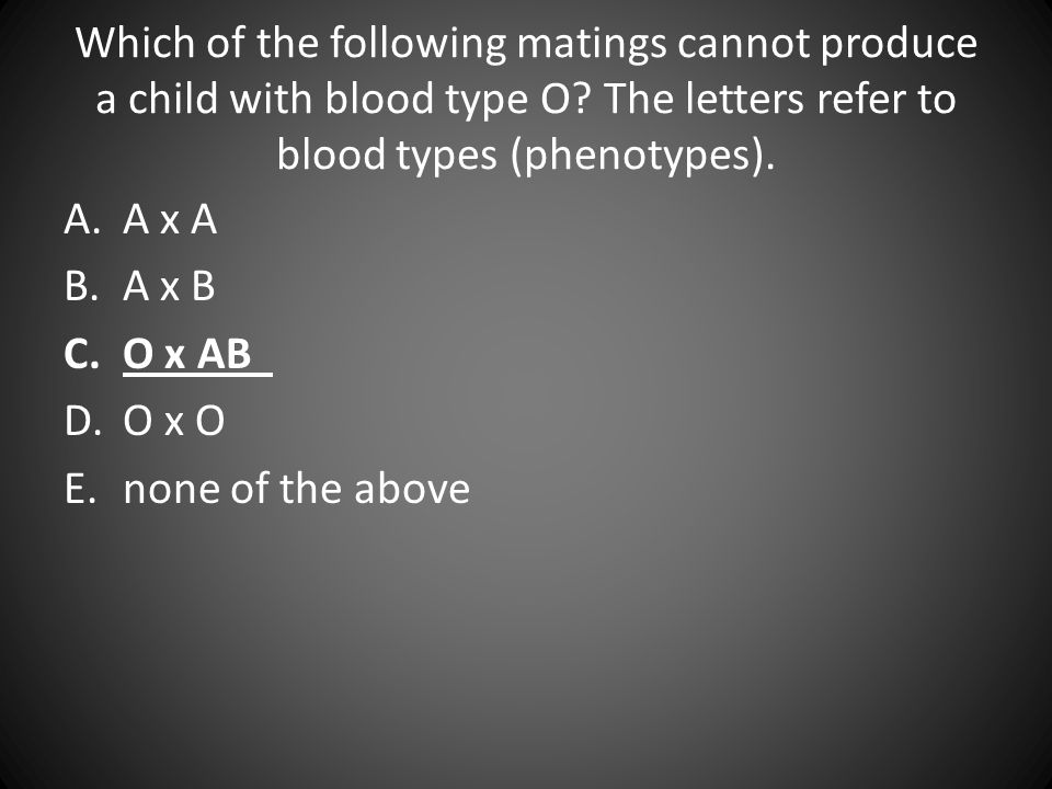Which of the following matings cannot produce a child with blood type O? The letters refer to blood types (phenotypes). A.A x A B.A x B C.O x AB D.O x