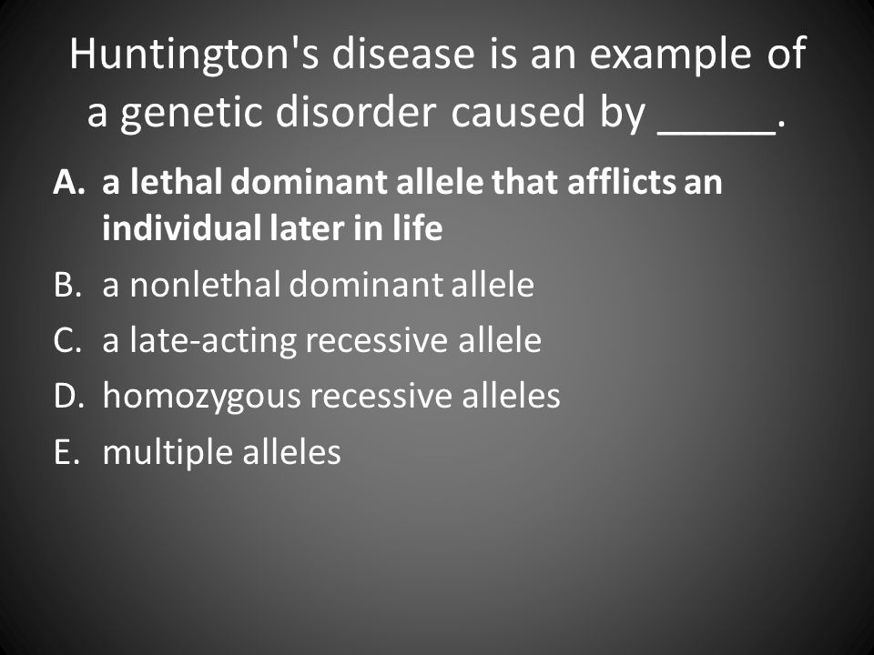 Huntington's disease is an example of a genetic disorder caused by _____. A.a lethal dominant allele that afflicts an individual later in life B.a non
