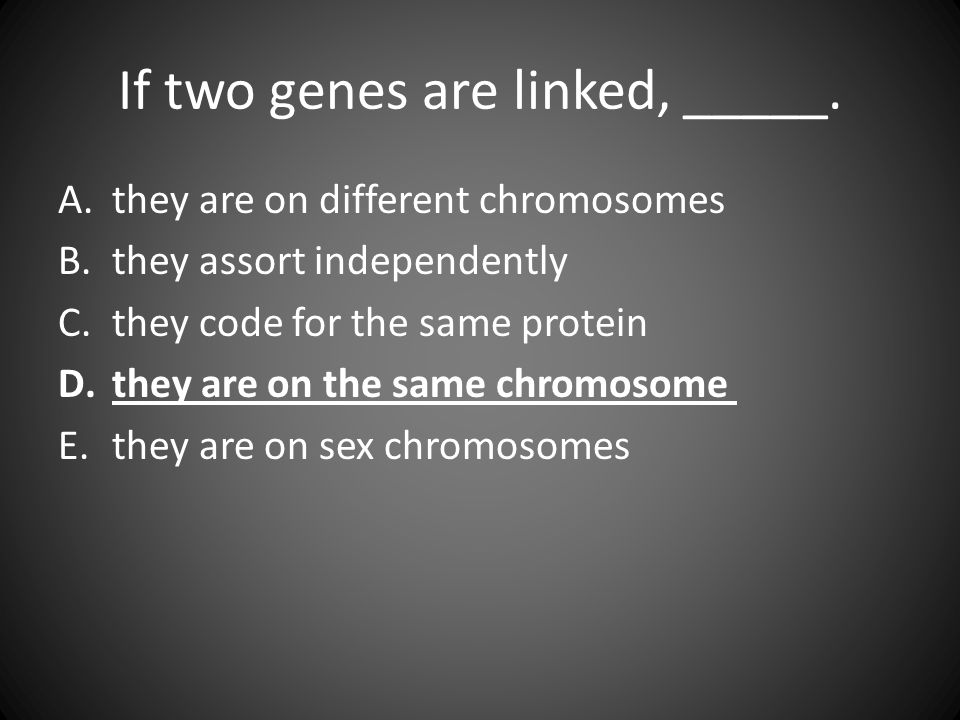 If two genes are linked, _____. A.they are on different chromosomes B.they assort independently C.they code for the same protein D.they are on the sam
