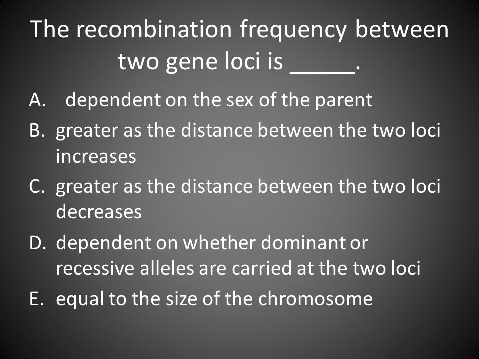 The recombination frequency between two gene loci is _____. A. dependent on the sex of the parent B.greater as the distance between the two loci incre