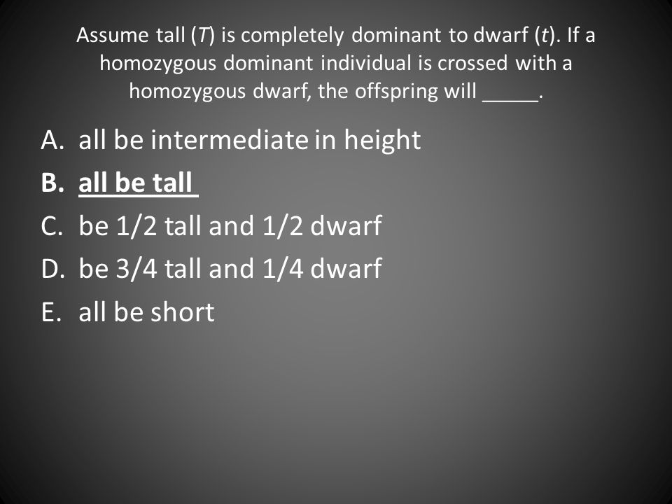 Assume tall (T) is completely dominant to dwarf (t). If a homozygous dominant individual is crossed with a homozygous dwarf, the offspring will _____.