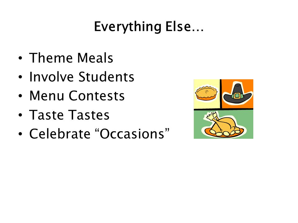 Everything Else… Theme Meals Involve Students Menu Contests Taste Tastes Celebrate Occasions