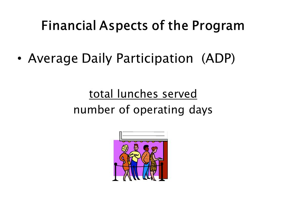 Financial Aspects of the Program Average Daily Participation (ADP) total lunches served number of operating days