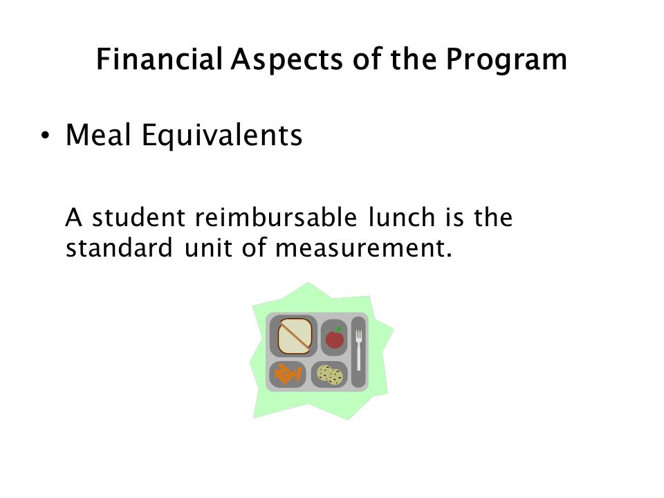Financial Aspects of the Program Meal Equivalents A student reimbursable lunch is the standard unit of measurement.