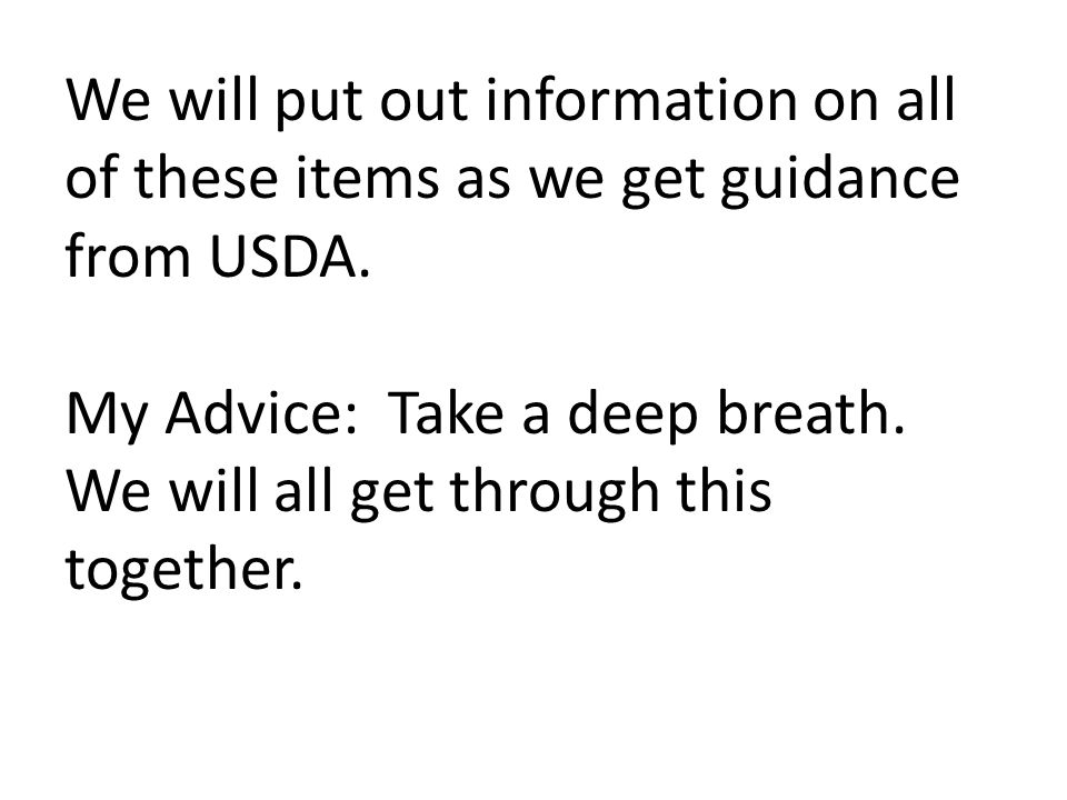 We will put out information on all of these items as we get guidance from USDA.