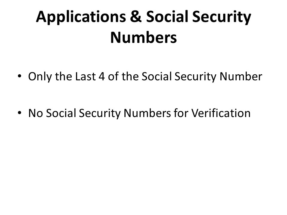 Applications & Social Security Numbers Only the Last 4 of the Social Security Number No Social Security Numbers for Verification