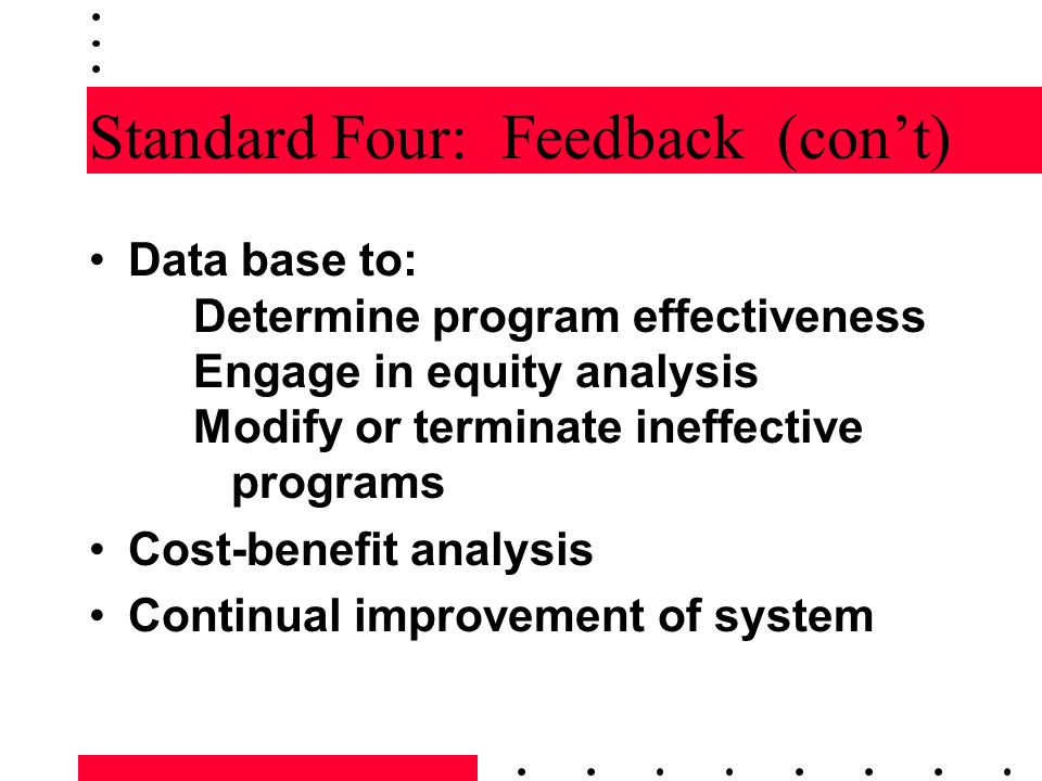 Standard Four: Feedback (cont) Data base to: Determine program effectiveness Engage in equity analysis Modify or terminate ineffective programs Cost-b